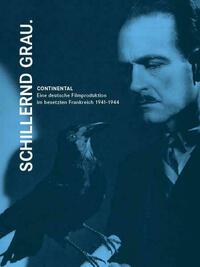 Schillernd grau. CONTINENTAL - Eine deutsche Filmproduktion im besetzten Frankreich 1941-1944