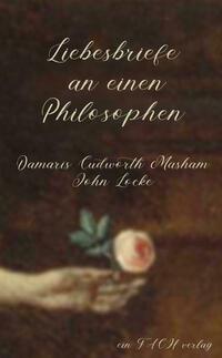 Liebesbriefe an einen Philosophen: Damaris Cudworth Masham und John Locke