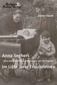 Anna Seghers - eine jüdische Kommunistin gegen das NS-Regime - im Licht ihrer Freundinnen