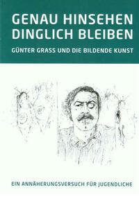 GENAU HINSEHEN - DINGLICH BLEIBEN. GÜNTER GRASS UND DIE BILDENDE KUNST