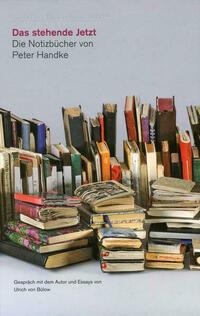 Das stehende Jetzt. Die Notizbücher von Peter Handke