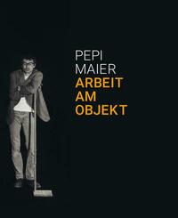 Pepi Maier – Arbeit am Objekt
