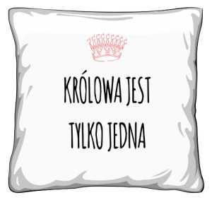 Królowa jest jedna poduszka