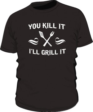 You kill it i ll grill it