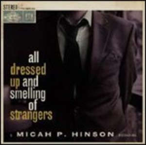 MICAH P. HINSON - ALL DRESSED UP AND SMELLING OF A STRANGERS (C