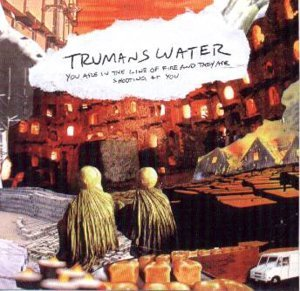 TRUMAN'S WATER - YOU ARE IN THE LINE OF FIRE AND THEY ARE (CD)