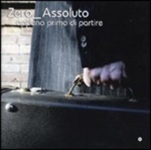 ZERO ASSOLUTO - APPENA PRINA DI PARTIRE (CD)