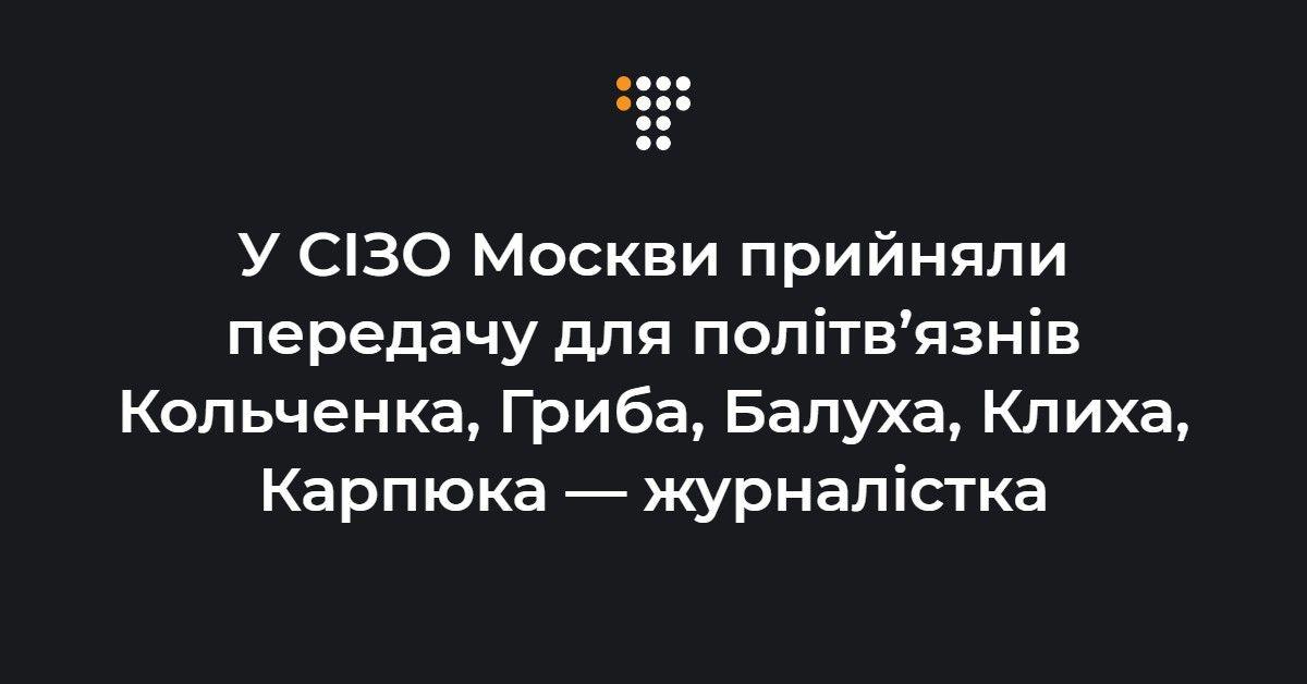 У СІЗО Москви прийняли передачу для політв'язнів Кольченка, Гриба, Бал