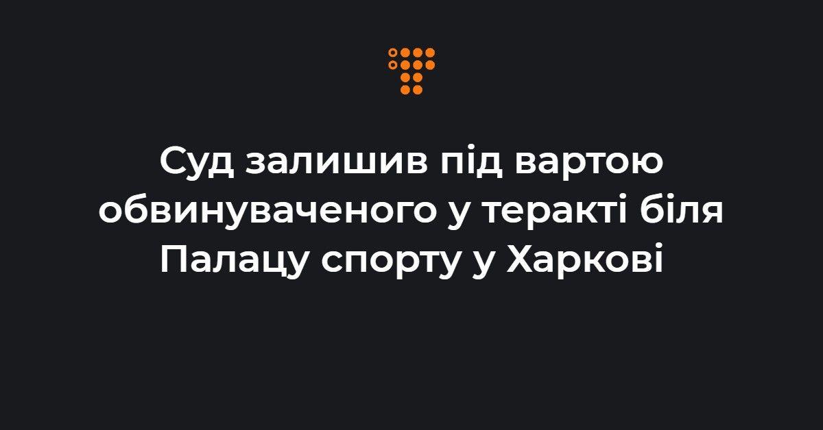 Суд залишив під вартою обвинуваченого у теракті біля Палацу спорту у Х
