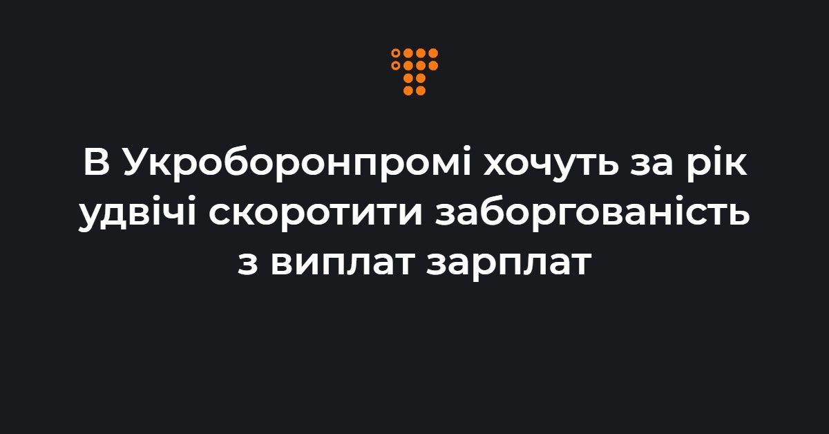 В Укроборонпромі хочуть за рік удвічі скоротити заборгованість з випла