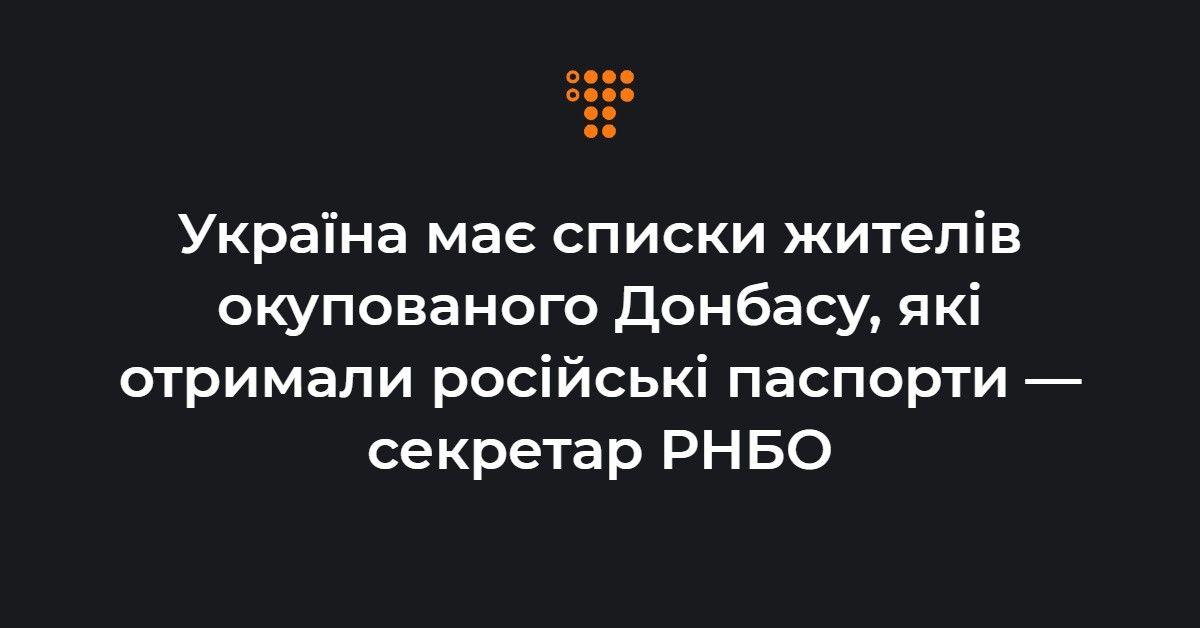 Україна має списки жителів окупованого Донбасу, які отримали російські паспорти — секретар РНБО