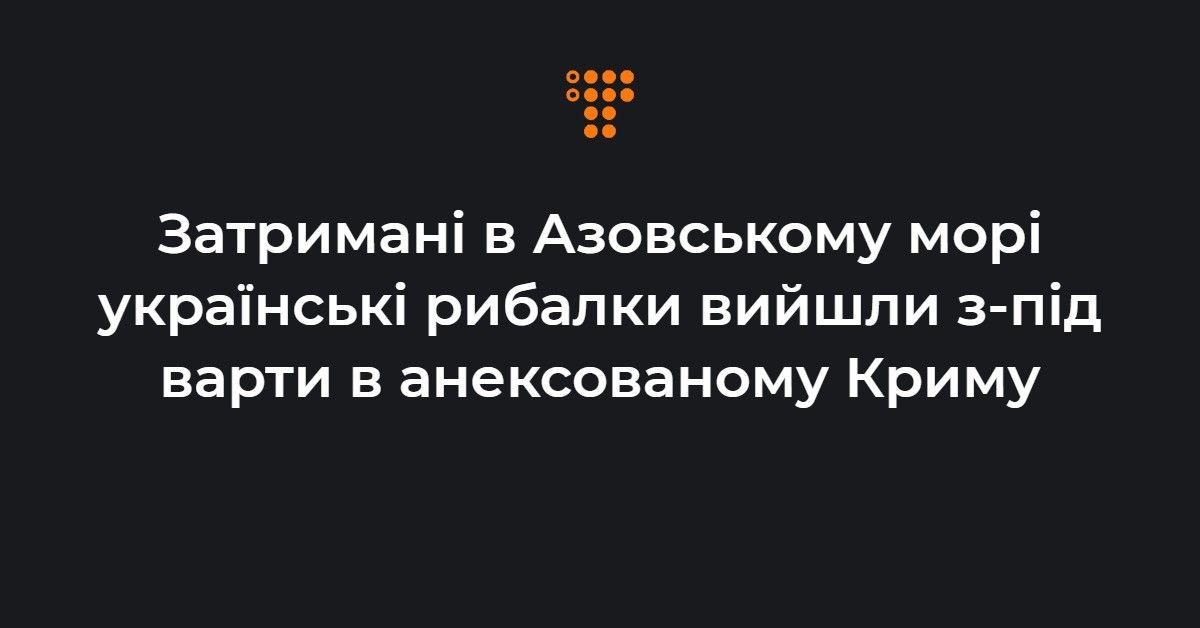 Затримані в Азовському морі українські рибалки вийшли з-під варти в анексованому Криму