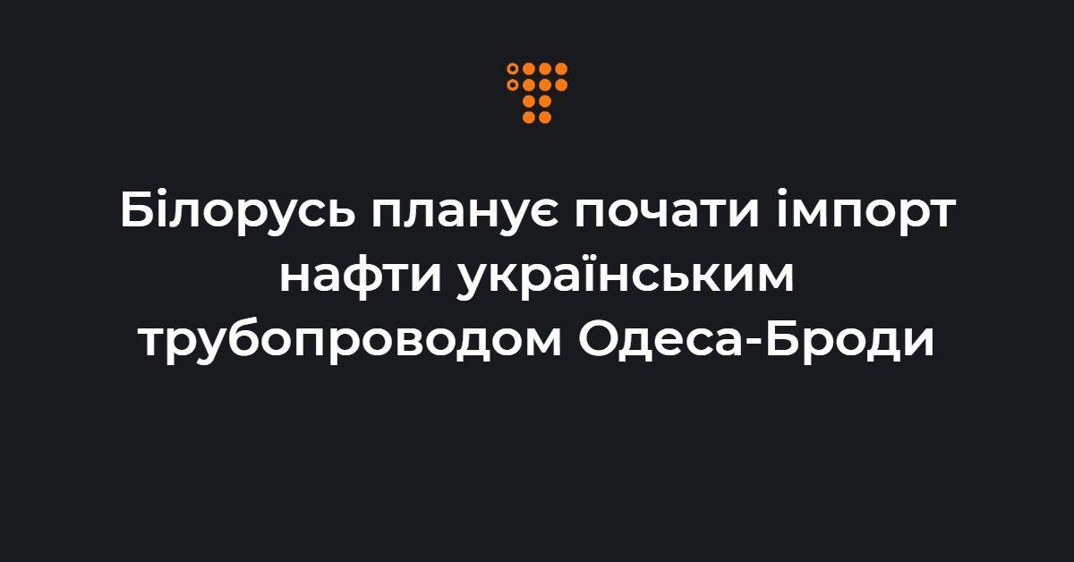 Білорусь планує почати імпорт нафти українським трубопроводом Одеса-Броди