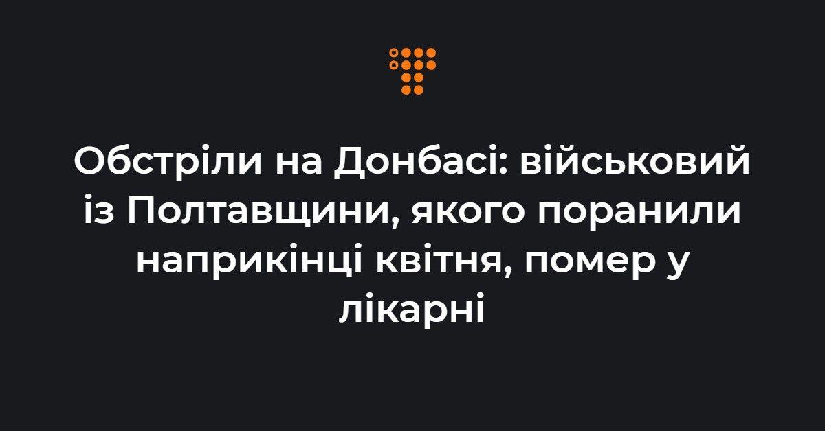 Обстріли на Донбасі: військовий із Полтавщини, якого поранили наприкінці квітня, помер у лікарні