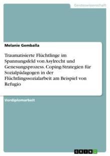 traumatisierte fluchtlinge im spannungsfeld von asylrecht und genesungsprozess coping strategien fur sozialpadagogen in der fluchtlingssozialarbeit am beispiel von refugio pdf