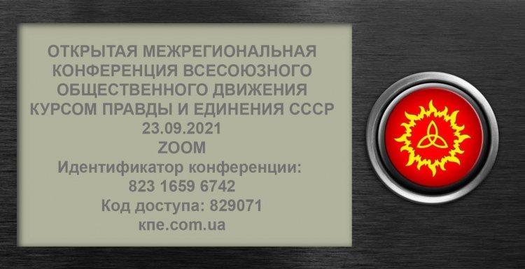 ОТКРЫТАЯ МЕЖРЕГИОНАЛЬНАЯ КОНФЕРЕНЦИЯ ВСЕСОЮЗНОГО ОБЩЕСТВЕННОГО ДВИЖЕНИЯ КУРСОМ ПРАВДЫ И ЕДИНЕНИЯ СССР 23.09.2021