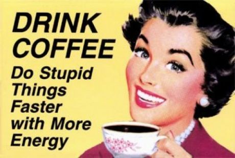 Drink coffee - do stupid things faster