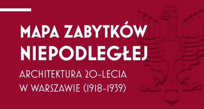 Mapa Zabytków Niepodległej. Architektura 20-lecia w Warszawie (1918-39)