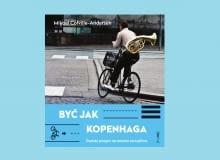 Okładka książki 'Być jak Kopenhaga. Duński przepis na miasto szczęśliwe' Mikael Colville-Andersen (pol. przekład Weronika Mincer). Wydawnictwo Wysoki Zamek.