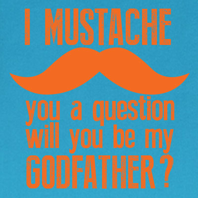 I mustache you a question will you be my godfather?