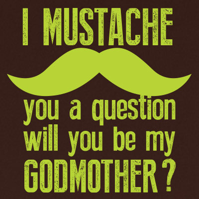 I mustache you a question will you be my godmother?
