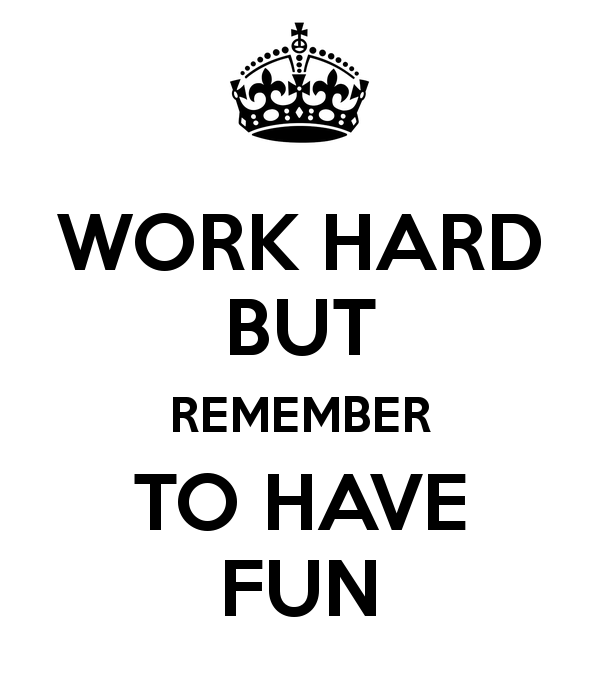 Work hard but remember to have fun